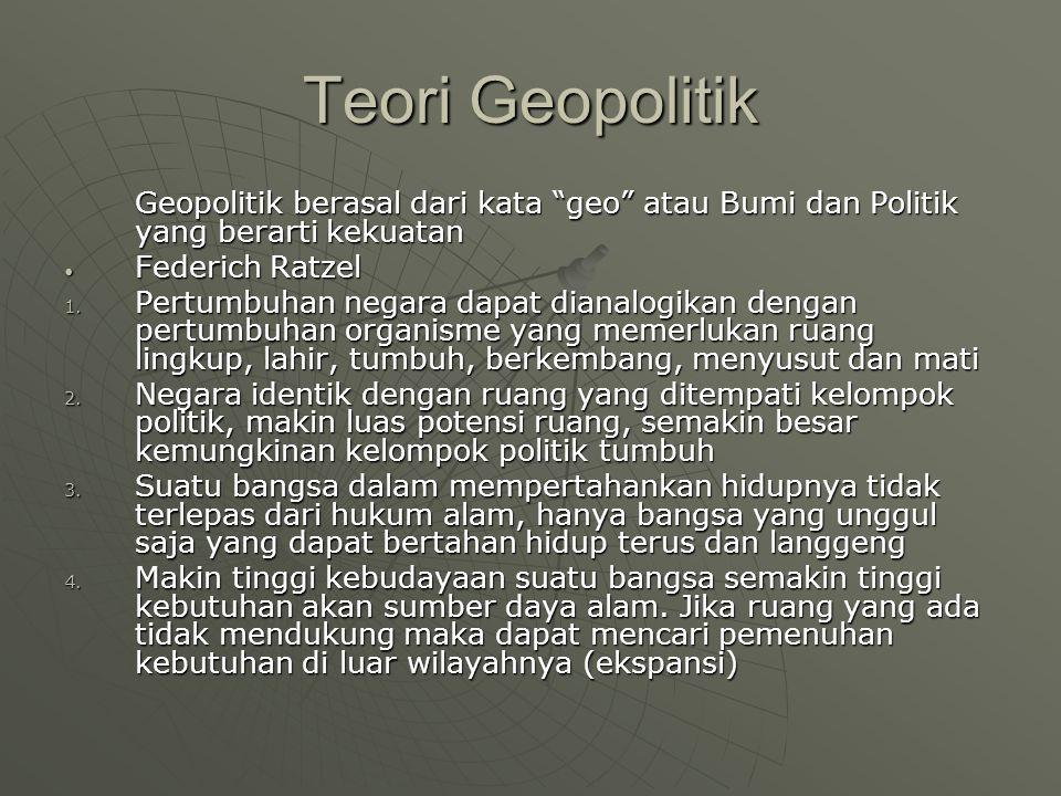 Teori Geopolitik Geopolitik berasal dari kata geo atau Bumi dan Politik yang berarti kekuatan Federich Ratzel Federich Ratzel 1.