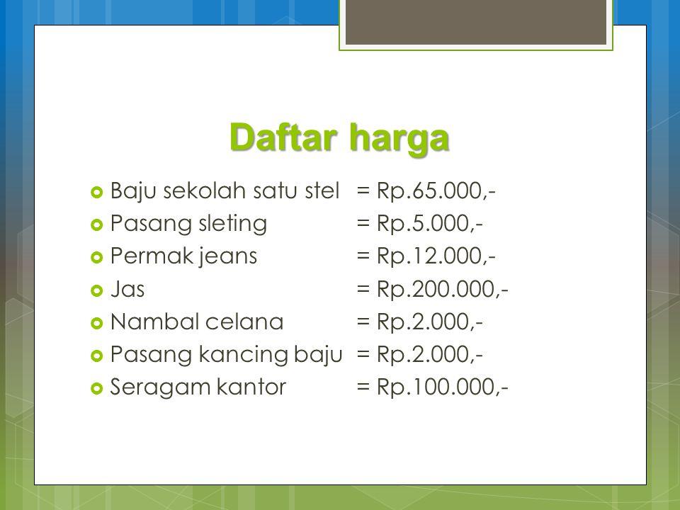 Daftar harga  Baju sekolah satu stel= Rp.65.000,-  Pasang sleting= Rp.5.000,-  Permak jeans= Rp.12.000,-  Jas= Rp.200.000,-  Nambal celana= Rp.2.000,-  Pasang kancing baju= Rp.2.000,-  Seragam kantor= Rp.100.000,-