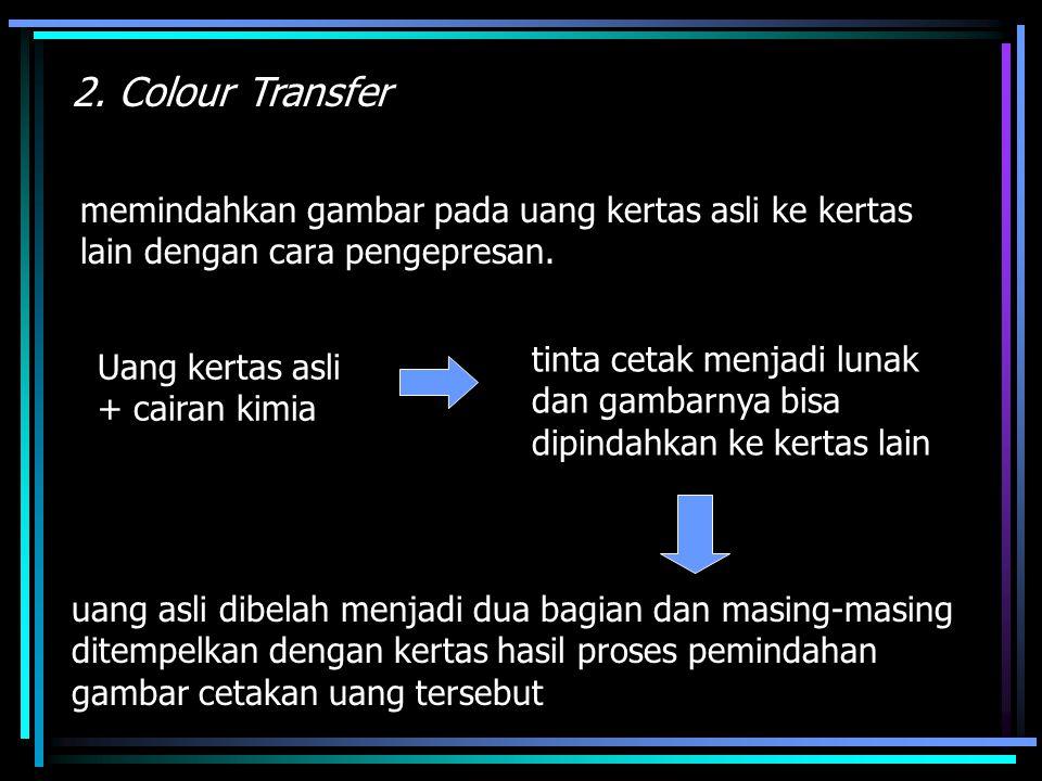 memindahkan gambar pada uang kertas asli ke kertas lain dengan cara pengepresan. 2. Colour Transfer Uang kertas asli + cairan kimia tinta cetak menjad