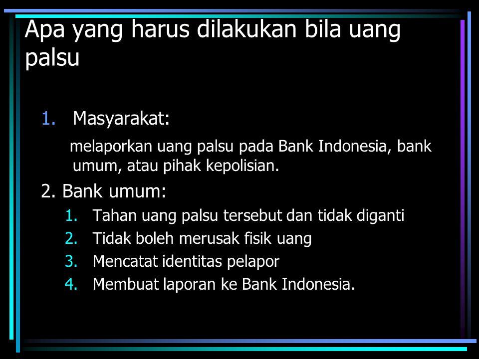 Apa yang harus dilakukan bila uang palsu 1.Masyarakat: melaporkan uang palsu pada Bank Indonesia, bank umum, atau pihak kepolisian. 2. Bank umum: 1.Ta
