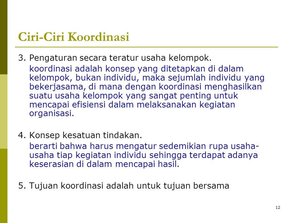 12 Ciri-Ciri Koordinasi 3. Pengaturan secara teratur usaha kelompok. koordinasi adalah konsep yang ditetapkan di dalam kelompok, bukan individu, maka