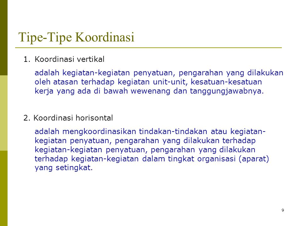 9 Tipe-Tipe Koordinasi 1.Koordinasi vertikal adalah kegiatan-kegiatan penyatuan, pengarahan yang dilakukan oleh atasan terhadap kegiatan unit-unit, ke