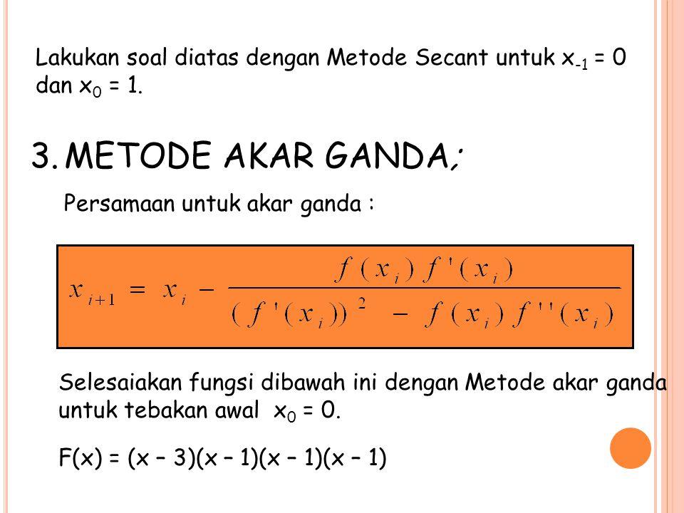 3.METODE AKAR GANDA; Persamaan untuk akar ganda : Lakukan soal diatas dengan Metode Secant untuk x -1 = 0 dan x 0 = 1. Selesaiakan fungsi dibawah ini