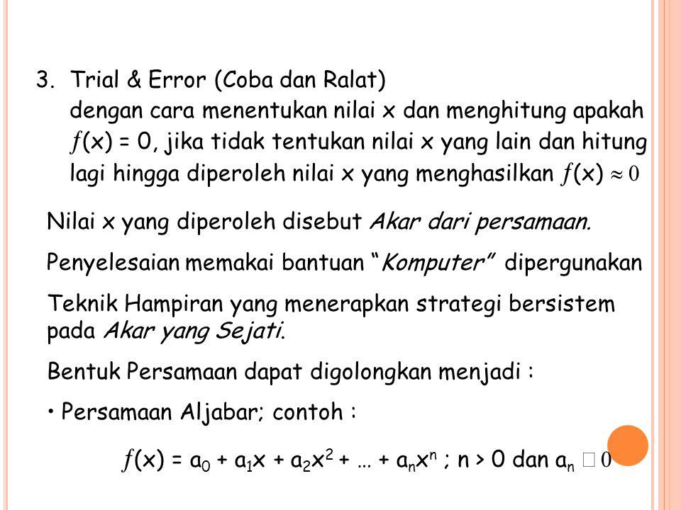 3.Trial & Error (Coba dan Ralat) dengan cara menentukan nilai x dan menghitung apakah  (x) = 0, jika tidak tentukan nilai x yang lain dan hitung lagi