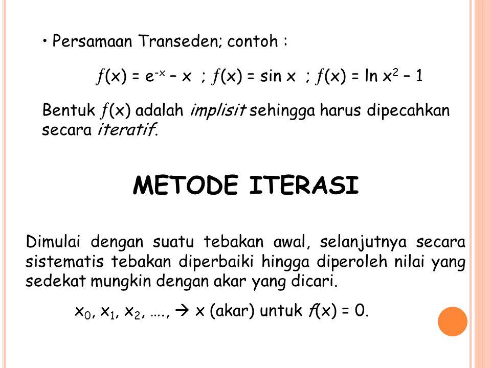 Persamaan Transeden; contoh :  (x) = e -x – x ;  (x) = sin x ;  (x) = ln x 2 – 1 Bentuk  (x) adalah implisit sehingga harus dipecahkan secara iter