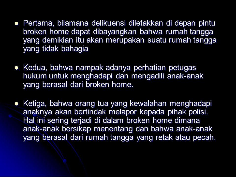 Pertama, bilamana delikuensi diletakkan di depan pintu broken home dapat dibayangkan bahwa rumah tangga yang demikian itu akan merupakan suatu rumah t