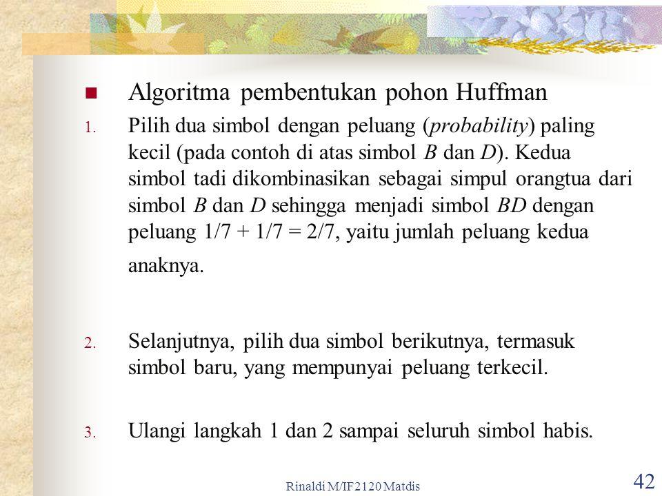 Rinaldi M/IF2120 Matdis 42 Algoritma pembentukan pohon Huffman 1. Pilih dua simbol dengan peluang (probability) paling kecil (pada contoh di atas simb