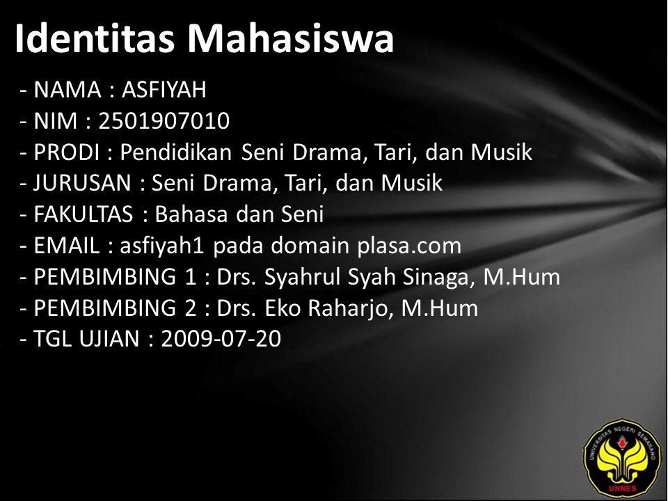 Identitas Mahasiswa - NAMA : ASFIYAH - NIM : 2501907010 - PRODI : Pendidikan Seni Drama, Tari, dan Musik - JURUSAN : Seni Drama, Tari, dan Musik - FAKULTAS : Bahasa dan Seni - EMAIL : asfiyah1 pada domain plasa.com - PEMBIMBING 1 : Drs.