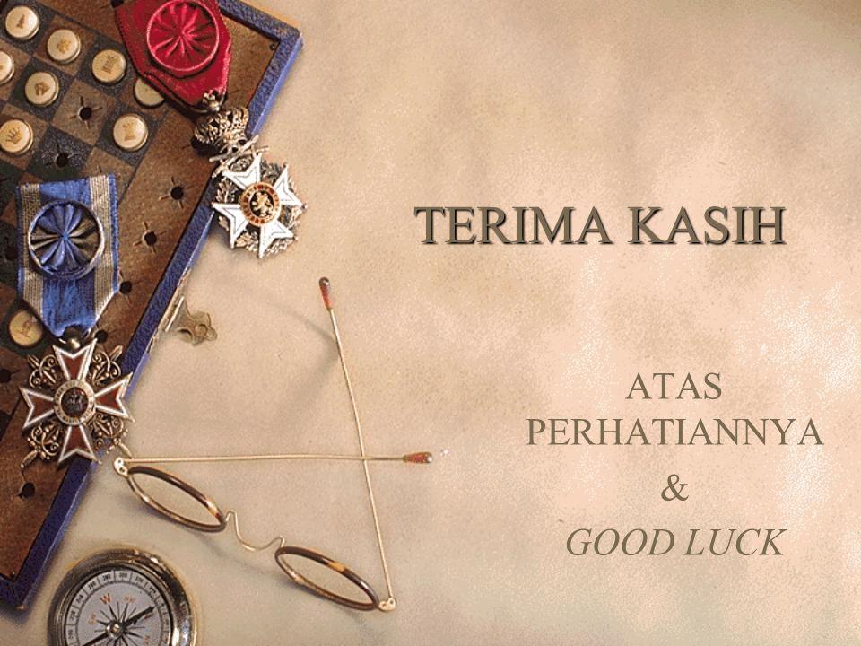 TERIMA KASIH ATAS PERHATIANNYA & GOOD LUCK