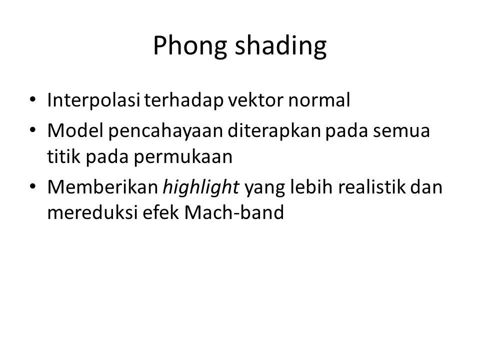 Phong shading Interpolasi terhadap vektor normal Model pencahayaan diterapkan pada semua titik pada permukaan Memberikan highlight yang lebih realistik dan mereduksi efek Mach-band