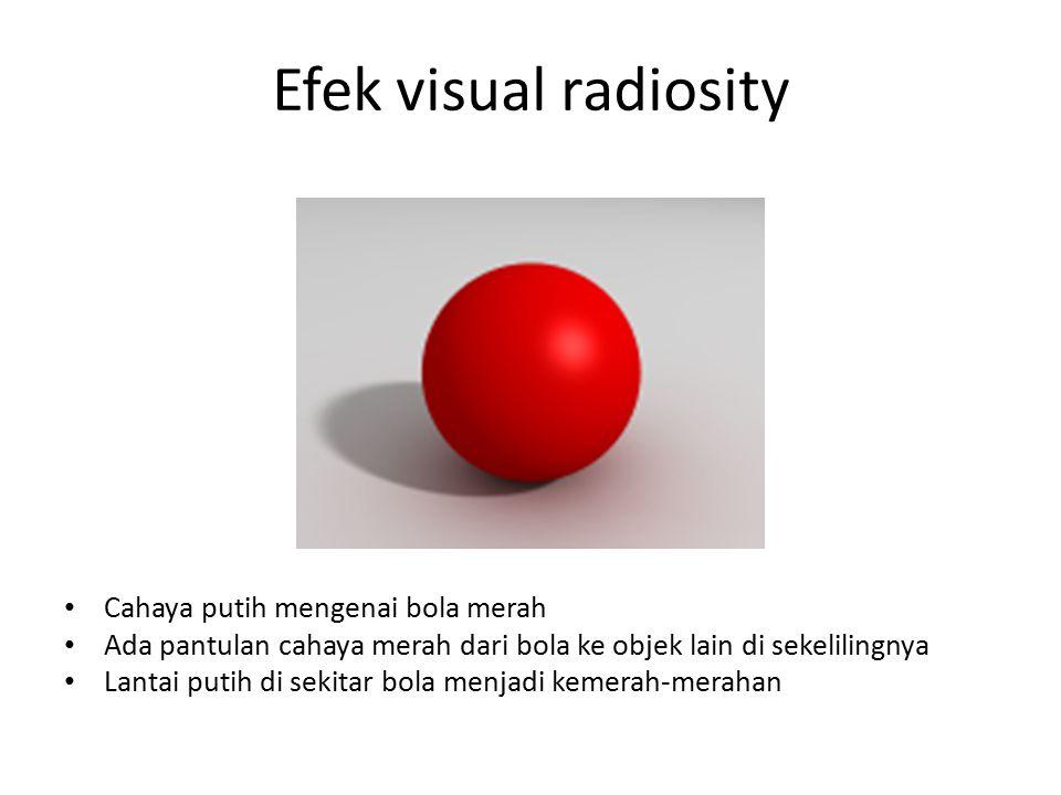 Efek visual radiosity Cahaya putih mengenai bola merah Ada pantulan cahaya merah dari bola ke objek lain di sekelilingnya Lantai putih di sekitar bola menjadi kemerah-merahan