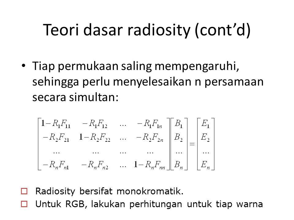 Teori dasar radiosity (cont'd) Tiap permukaan saling mempengaruhi, sehingga perlu menyelesaikan n persamaan secara simultan:  Radiosity bersifat monokromatik.