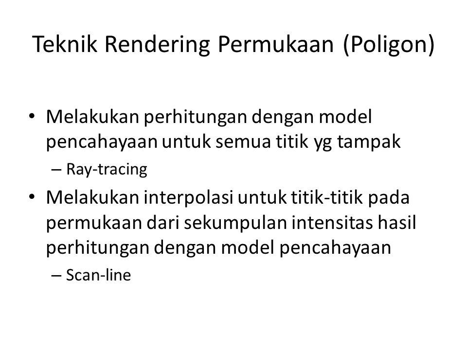 Teknik Rendering Permukaan (Poligon) Melakukan perhitungan dengan model pencahayaan untuk semua titik yg tampak – Ray-tracing Melakukan interpolasi untuk titik-titik pada permukaan dari sekumpulan intensitas hasil perhitungan dengan model pencahayaan – Scan-line