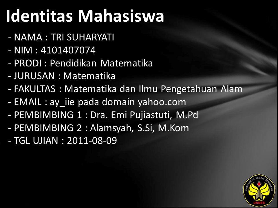 Identitas Mahasiswa - NAMA : TRI SUHARYATI - NIM : 4101407074 - PRODI : Pendidikan Matematika - JURUSAN : Matematika - FAKULTAS : Matematika dan Ilmu Pengetahuan Alam - EMAIL : ay_iie pada domain yahoo.com - PEMBIMBING 1 : Dra.