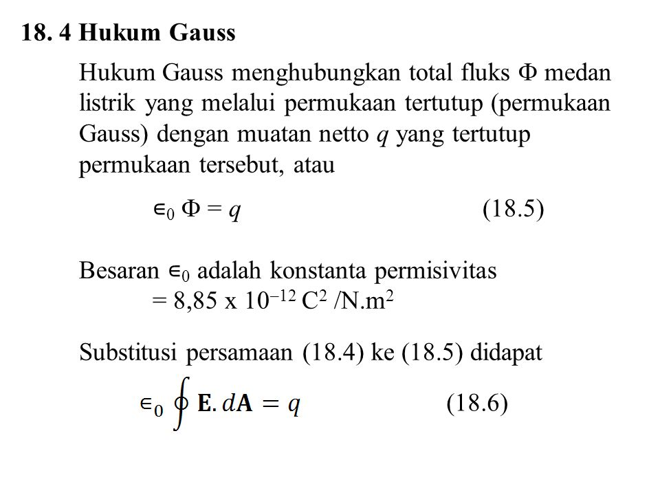 18. 4 Hukum Gauss Hukum Gauss menghubungkan total fluks  medan listrik yang melalui permukaan tertutup (permukaan Gauss) dengan muatan netto q yang t