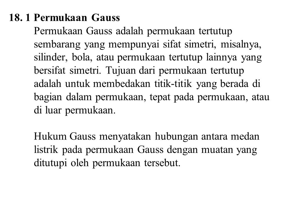 18. 1 Permukaan Gauss Permukaan Gauss adalah permukaan tertutup sembarang yang mempunyai sifat simetri, misalnya, silinder, bola, atau permukaan tertu