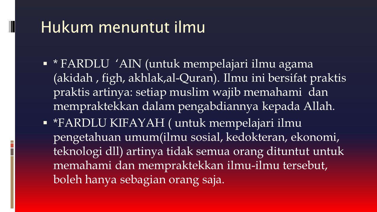 Hukum menuntut ilmu  * FARDLU 'AIN (untuk mempelajari ilmu agama (akidah, figh, akhlak,al-Quran). Ilmu ini bersifat praktis praktis artinya: setiap m