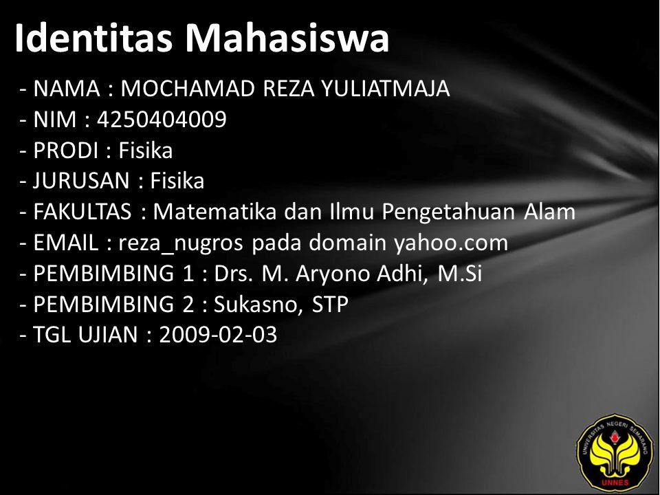 Identitas Mahasiswa - NAMA : MOCHAMAD REZA YULIATMAJA - NIM : 4250404009 - PRODI : Fisika - JURUSAN : Fisika - FAKULTAS : Matematika dan Ilmu Pengetahuan Alam - EMAIL : reza_nugros pada domain yahoo.com - PEMBIMBING 1 : Drs.