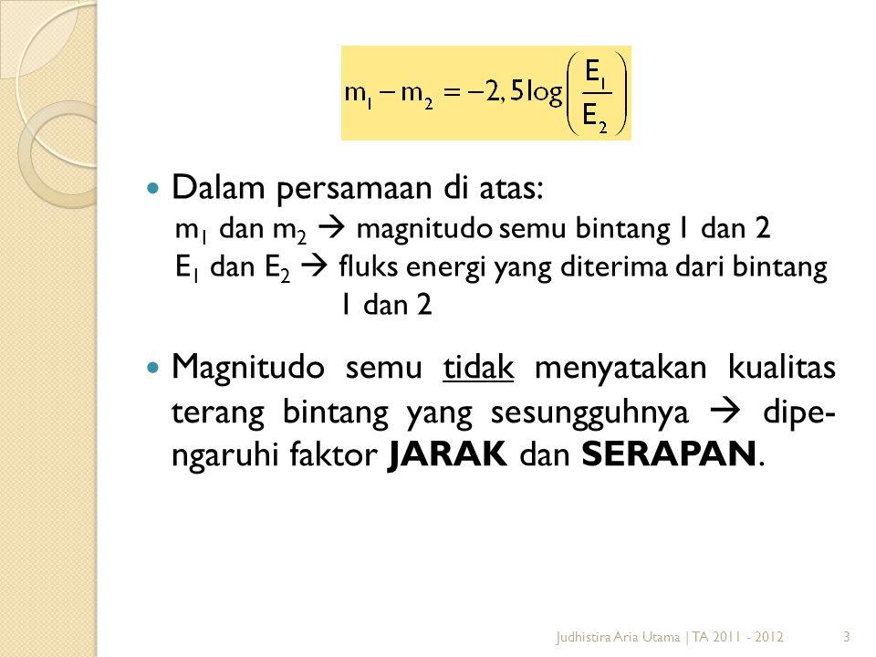 3 Dalam persamaan di atas: m 1 dan m 2  magnitudo semu bintang 1 dan 2 E 1 dan E 2  fluks energi yang diterima dari bintang 1 dan 2 Magnitudo semu t