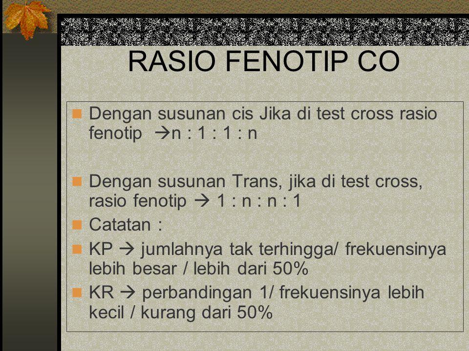 RASIO FENOTIP CO Dengan susunan cis Jika di test cross rasio fenotip  n : 1 : 1 : n Dengan susunan Trans, jika di test cross, rasio fenotip  1 : n :
