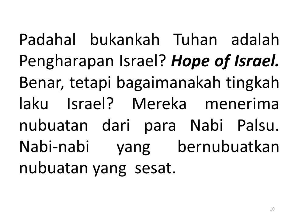 Padahal bukankah Tuhan adalah Pengharapan Israel? Hope of Israel. Benar, tetapi bagaimanakah tingkah laku Israel? Mereka menerima nubuatan dari para N