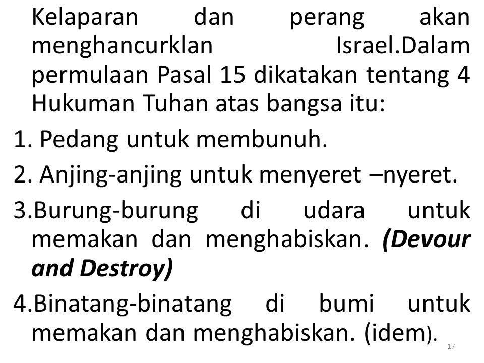Kelaparan dan perang akan menghancurklan Israel.Dalam permulaan Pasal 15 dikatakan tentang 4 Hukuman Tuhan atas bangsa itu: 1. Pedang untuk membunuh.