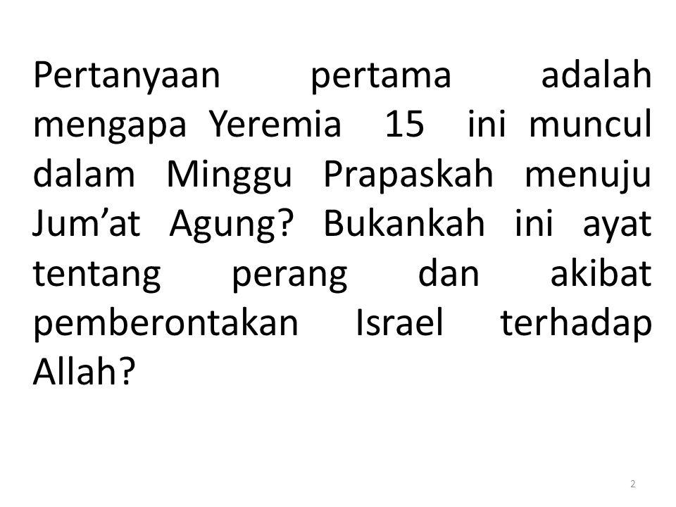 Pertanyaan pertama adalah mengapa Yeremia 15 ini muncul dalam Minggu Prapaskah menuju Jum'at Agung? Bukankah ini ayat tentang perang dan akibat pember