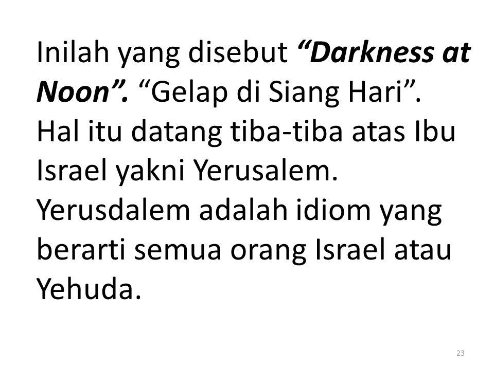 "Inilah yang disebut ""Darkness at Noon"". ""Gelap di Siang Hari"". Hal itu datang tiba-tiba atas Ibu Israel yakni Yerusalem. Yerusdalem adalah idiom yang"