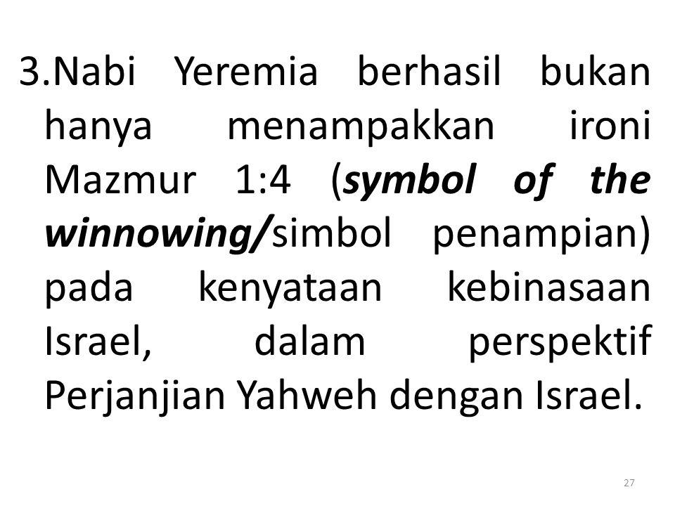3.Nabi Yeremia berhasil bukan hanya menampakkan ironi Mazmur 1:4 (symbol of the winnowing/simbol penampian) pada kenyataan kebinasaan Israel, dalam perspektif Perjanjian Yahweh dengan Israel.