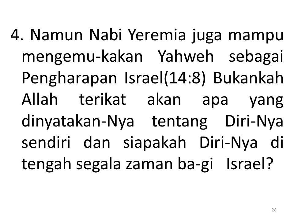 4. Namun Nabi Yeremia juga mampu mengemu-kakan Yahweh sebagai Pengharapan Israel(14:8) Bukankah Allah terikat akan apa yang dinyatakan-Nya tentang Dir