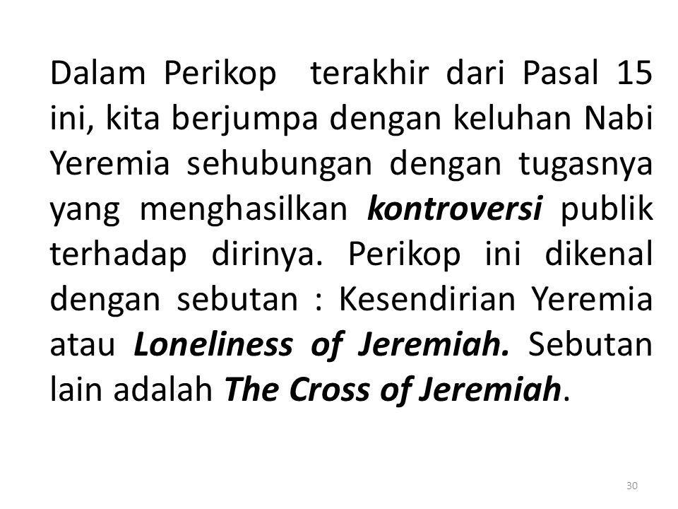 Dalam Perikop terakhir dari Pasal 15 ini, kita berjumpa dengan keluhan Nabi Yeremia sehubungan dengan tugasnya yang menghasilkan kontroversi publik terhadap dirinya.