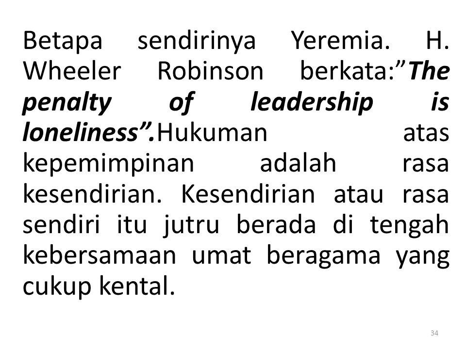 """Betapa sendirinya Yeremia. H. Wheeler Robinson berkata:""""The penalty of leadership is loneliness"""".Hukuman atas kepemimpinan adalah rasa kesendirian. Ke"""