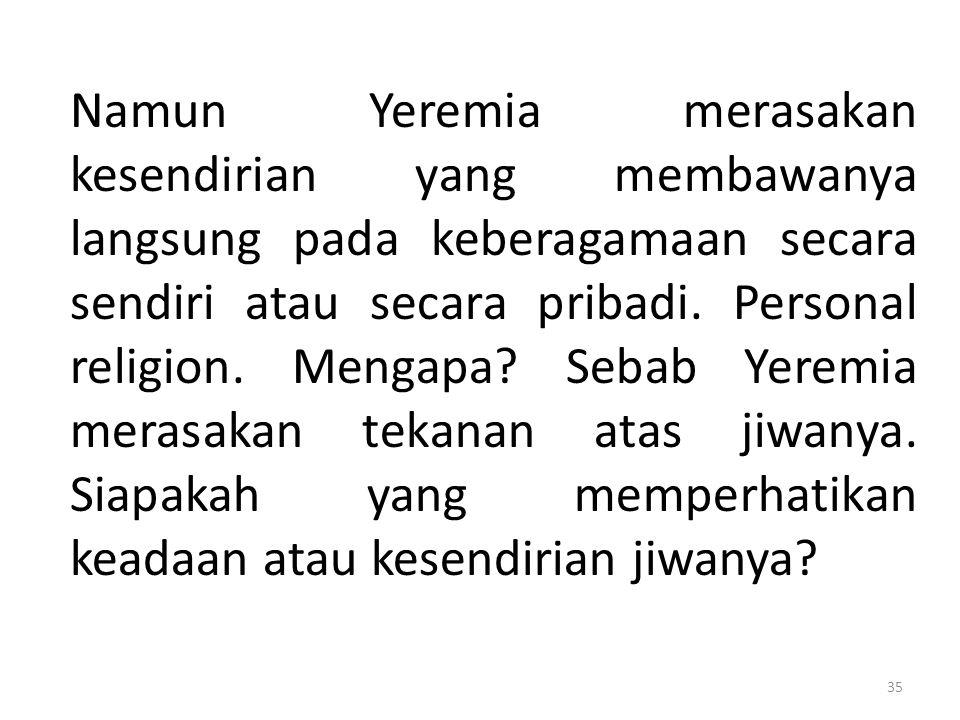 Namun Yeremia merasakan kesendirian yang membawanya langsung pada keberagamaan secara sendiri atau secara pribadi. Personal religion. Mengapa? Sebab Y