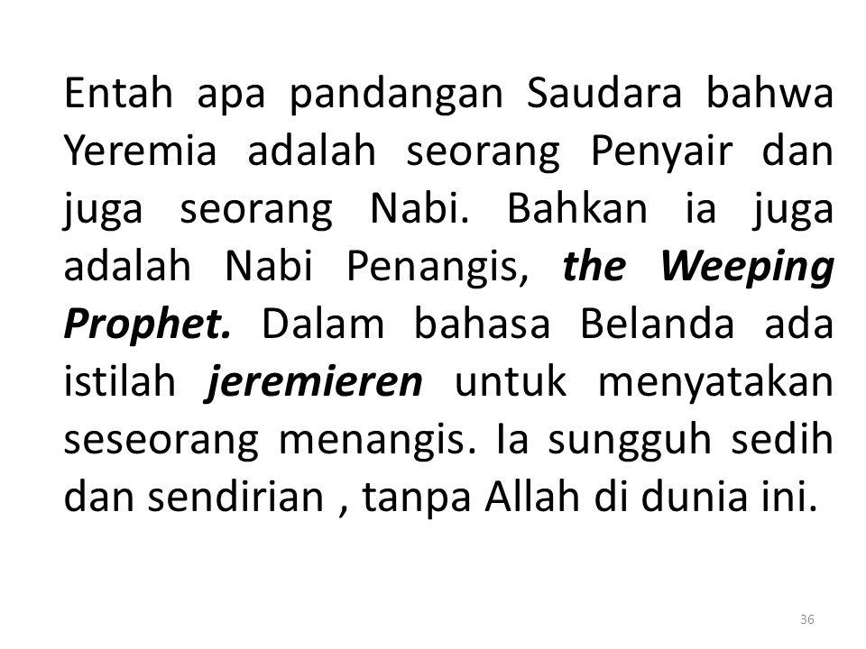 Entah apa pandangan Saudara bahwa Yeremia adalah seorang Penyair dan juga seorang Nabi. Bahkan ia juga adalah Nabi Penangis, the Weeping Prophet. Dala