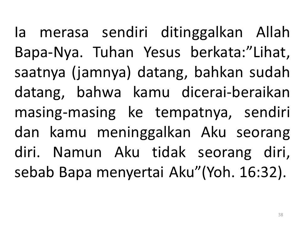 """Ia merasa sendiri ditinggalkan Allah Bapa-Nya. Tuhan Yesus berkata:""""Lihat, saatnya (jamnya) datang, bahkan sudah datang, bahwa kamu dicerai-beraikan m"""