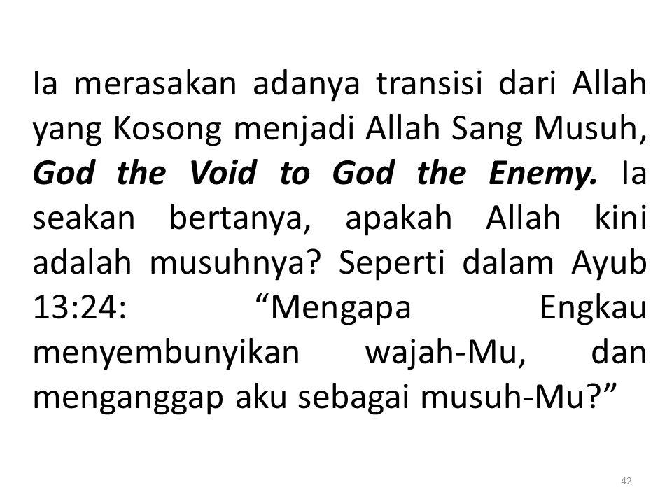 Ia merasakan adanya transisi dari Allah yang Kosong menjadi Allah Sang Musuh, God the Void to God the Enemy. Ia seakan bertanya, apakah Allah kini ada