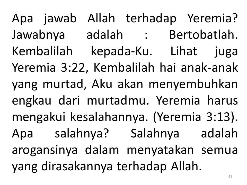 Apa jawab Allah terhadap Yeremia? Jawabnya adalah : Bertobatlah. Kembalilah kepada-Ku. Lihat juga Yeremia 3:22, Kembalilah hai anak-anak yang murtad,