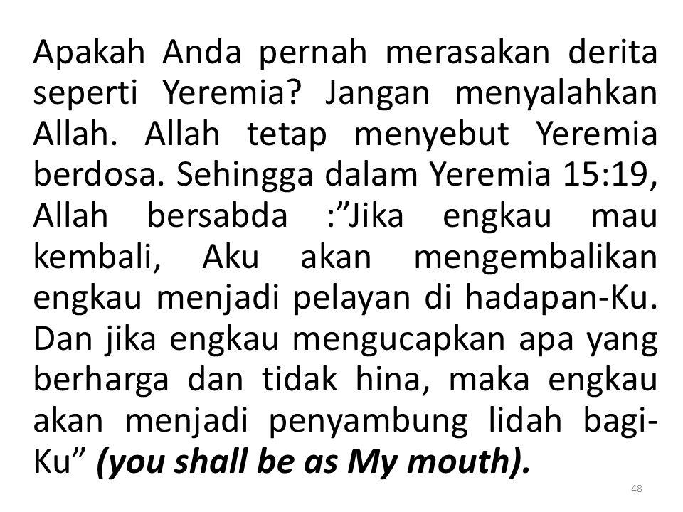 Apakah Anda pernah merasakan derita seperti Yeremia? Jangan menyalahkan Allah. Allah tetap menyebut Yeremia berdosa. Sehingga dalam Yeremia 15:19, All