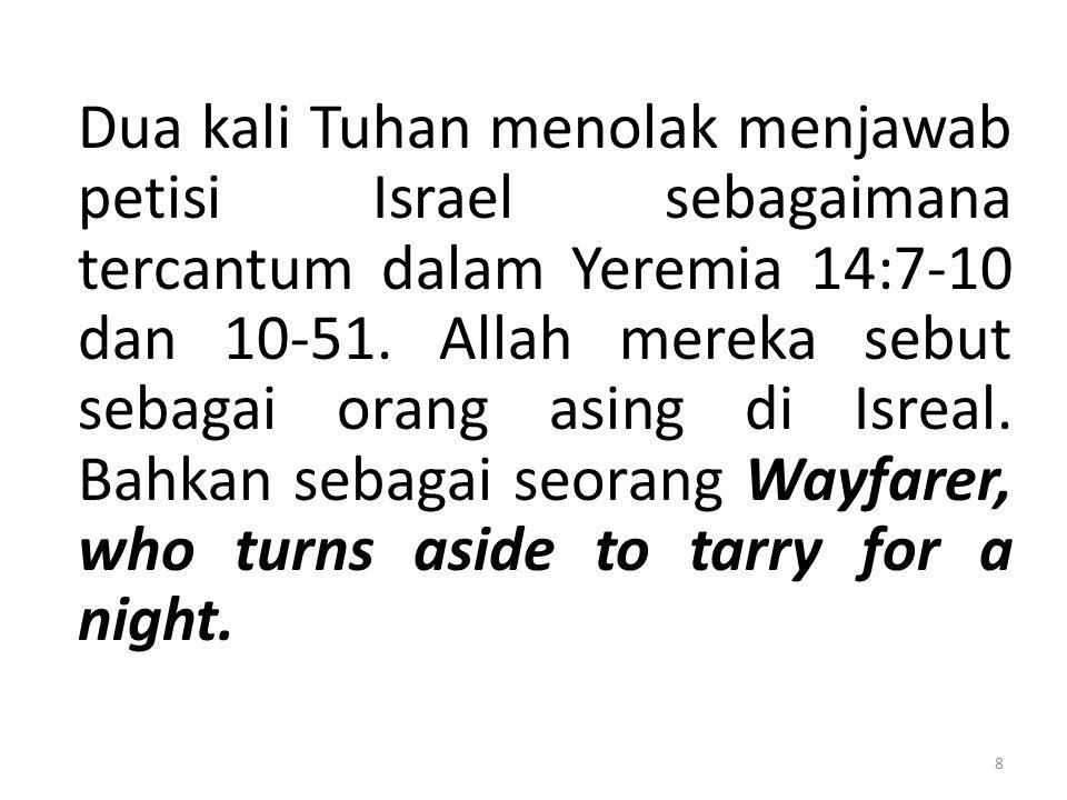 Dua kali Tuhan menolak menjawab petisi Israel sebagaimana tercantum dalam Yeremia 14:7-10 dan 10-51. Allah mereka sebut sebagai orang asing di Isreal.