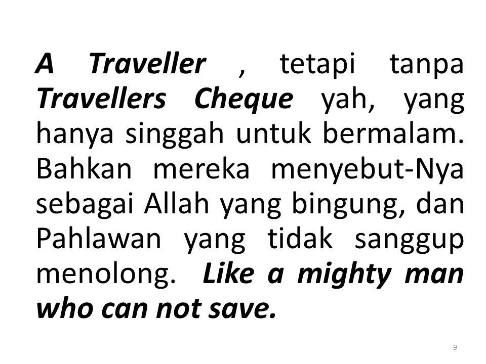 A Traveller, tetapi tanpa Travellers Cheque yah, yang hanya singgah untuk bermalam. Bahkan mereka menyebut-Nya sebagai Allah yang bingung, dan Pahlawa