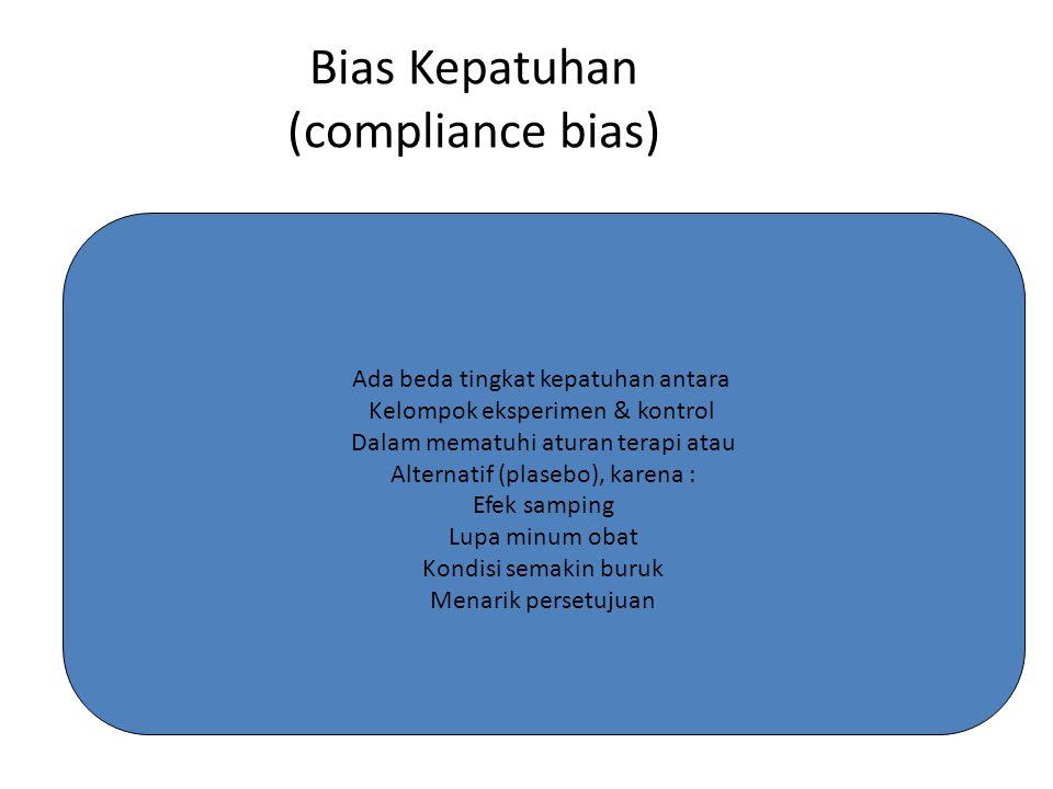 Bias Kepatuhan (compliance bias) Ada beda tingkat kepatuhan antara Kelompok eksperimen & kontrol Dalam mematuhi aturan terapi atau Alternatif (plasebo), karena : Efek samping Lupa minum obat Kondisi semakin buruk Menarik persetujuan