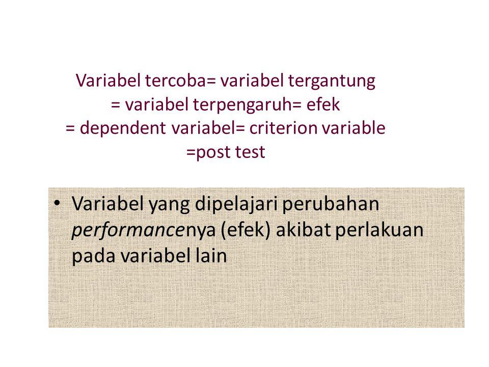Variabel tercoba= variabel tergantung = variabel terpengaruh= efek = dependent variabel= criterion variable =post test Variabel yang dipelajari perubahan performancenya (efek) akibat perlakuan pada variabel lain