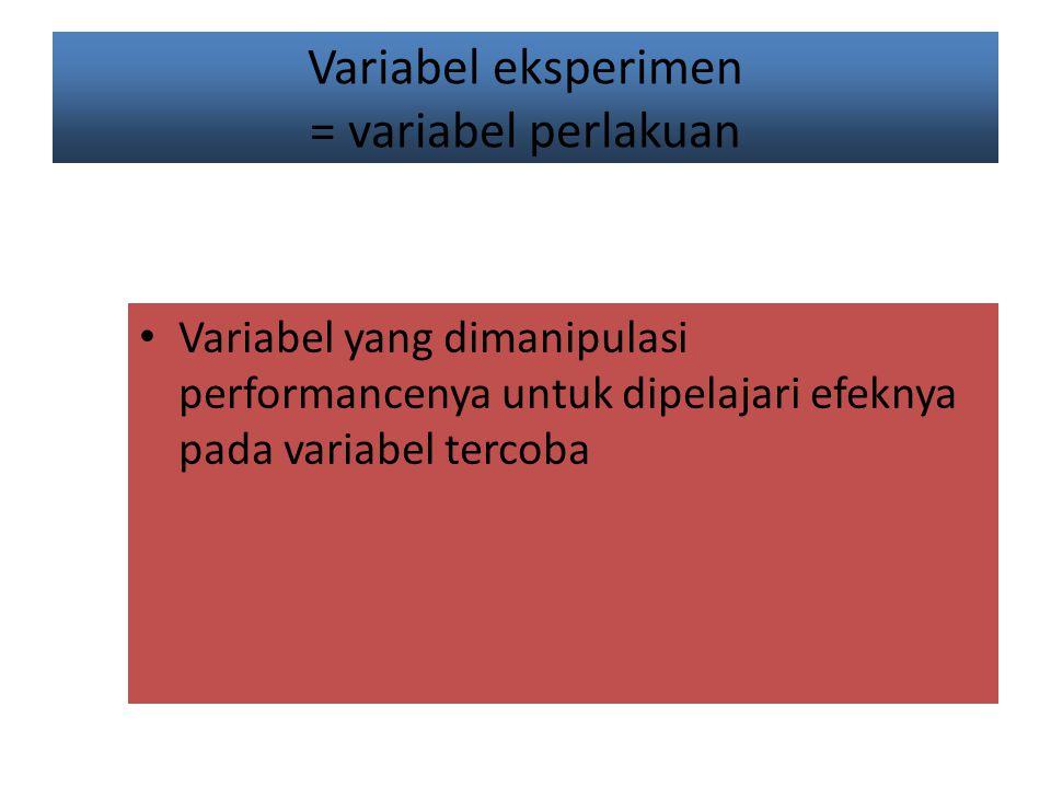 Variabel eksperimen = variabel perlakuan Variabel yang dimanipulasi performancenya untuk dipelajari efeknya pada variabel tercoba