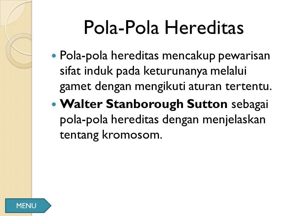 Pola-Pola Hereditas Pola-pola hereditas mencakup pewarisan sifat induk pada keturunanya melalui gamet dengan mengikuti aturan tertentu. Walter Stanbor