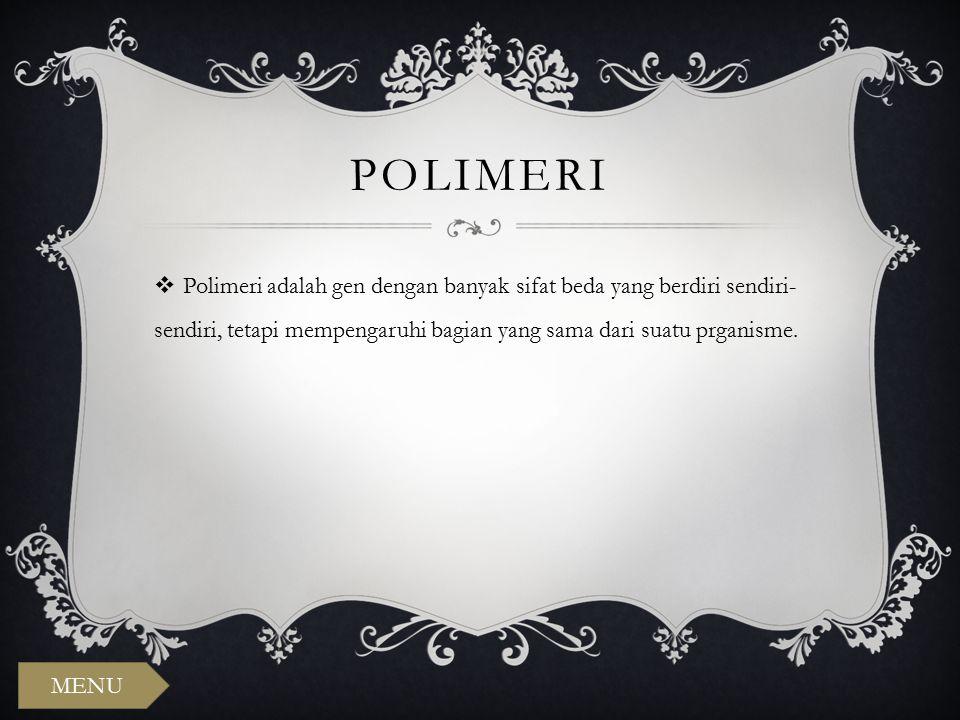 POLIMERI  Polimeri adalah gen dengan banyak sifat beda yang berdiri sendiri- sendiri, tetapi mempengaruhi bagian yang sama dari suatu prganisme. MENU