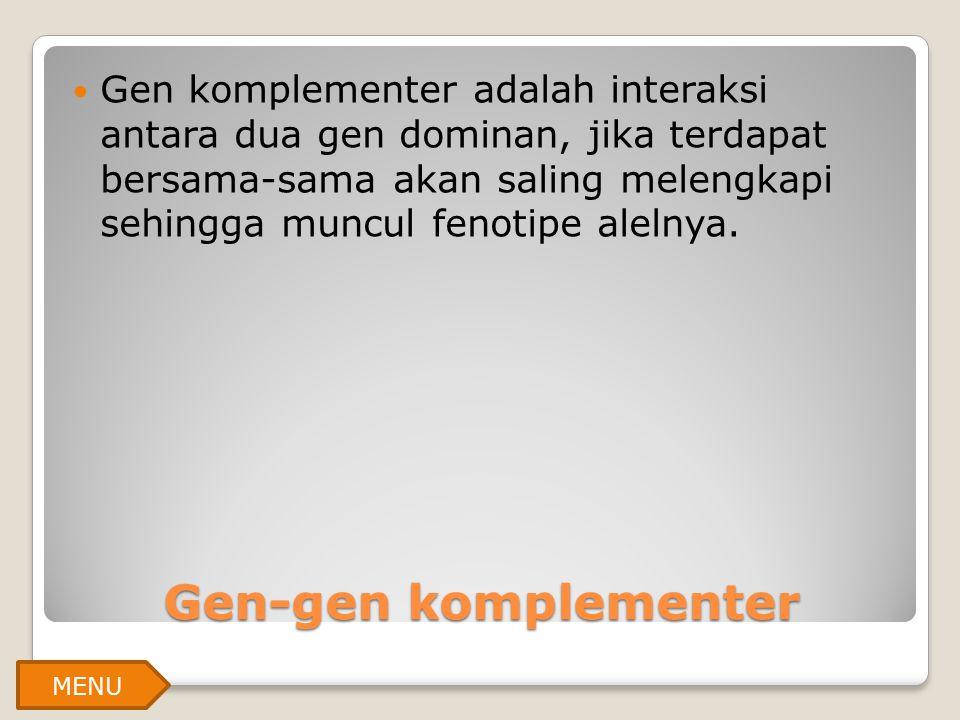 Gen-gen komplementer Gen komplementer adalah interaksi antara dua gen dominan, jika terdapat bersama-sama akan saling melengkapi sehingga muncul fenot