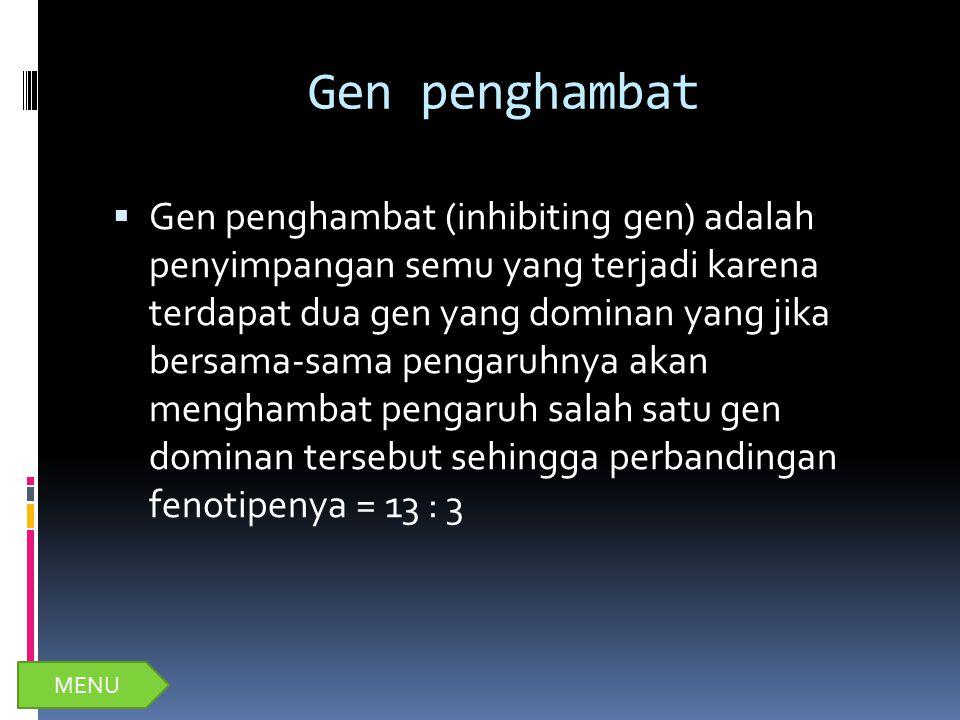Gen penghambat  Gen penghambat (inhibiting gen) adalah penyimpangan semu yang terjadi karena terdapat dua gen yang dominan yang jika bersama-sama pen