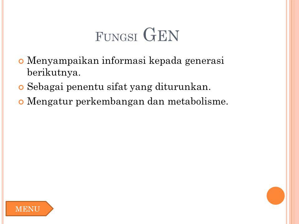 F UNGSI G EN Menyampaikan informasi kepada generasi berikutnya. Sebagai penentu sifat yang diturunkan. Mengatur perkembangan dan metabolisme. MENU