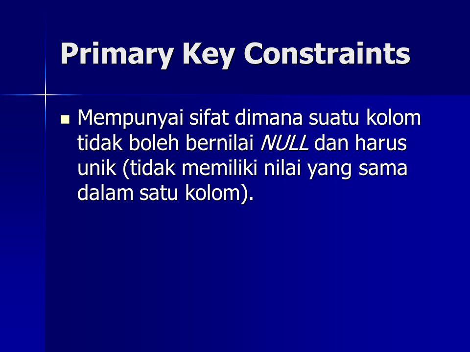 Primary Key Constraints Mempunyai sifat dimana suatu kolom tidak boleh bernilai NULL dan harus unik (tidak memiliki nilai yang sama dalam satu kolom).