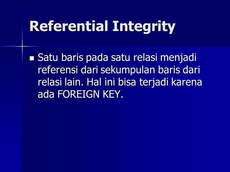 Referential Integrity Satu baris pada satu relasi menjadi referensi dari sekumpulan baris dari relasi lain. Hal ini bisa terjadi karena ada FOREIGN KE
